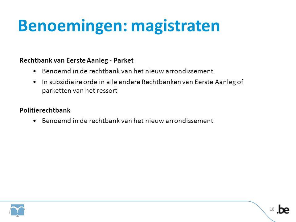 Benoemingen: magistraten Rechtbank van Eerste Aanleg - Parket •Benoemd in de rechtbank van het nieuw arrondissement •In subsidiaire orde in alle ander