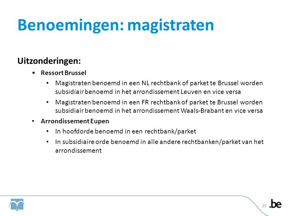 Benoemingen: magistraten Uitzonderingen: •Ressort Brussel • Magistraten benoemd in een NL rechtbank of parket te Brussel worden subsidiair benoemd in