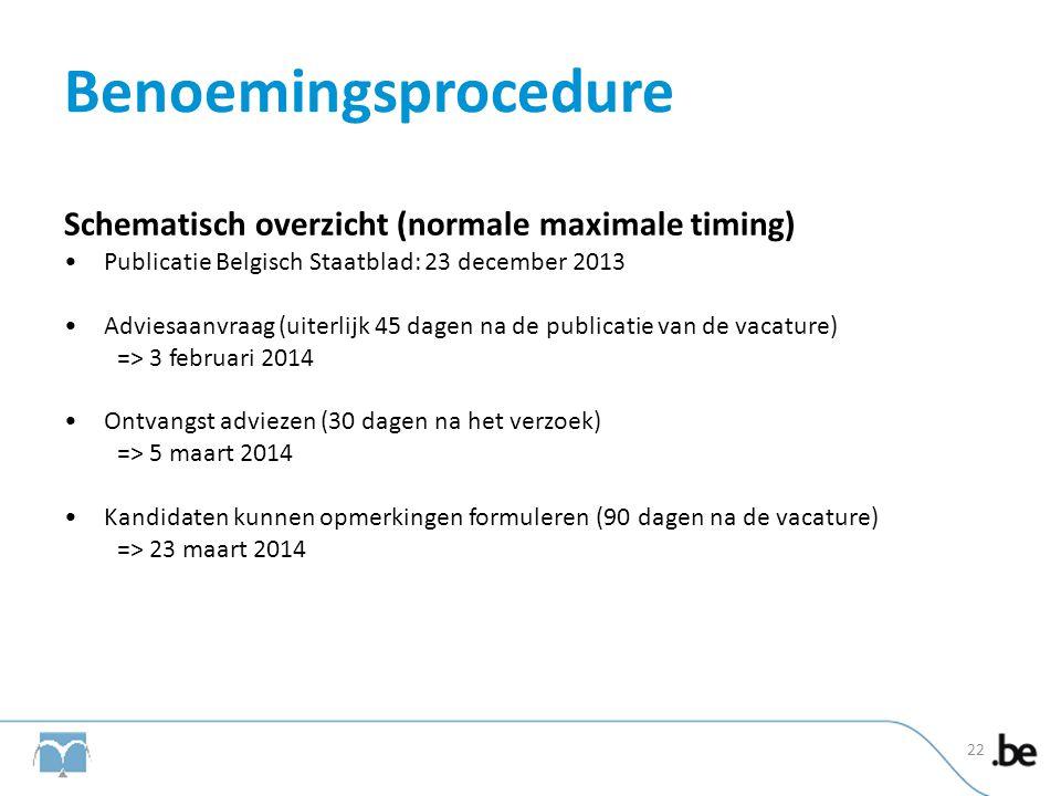 Benoemingsprocedure Schematisch overzicht (normale maximale timing) •Publicatie Belgisch Staatblad: 23 december 2013 •Adviesaanvraag (uiterlijk 45 dag