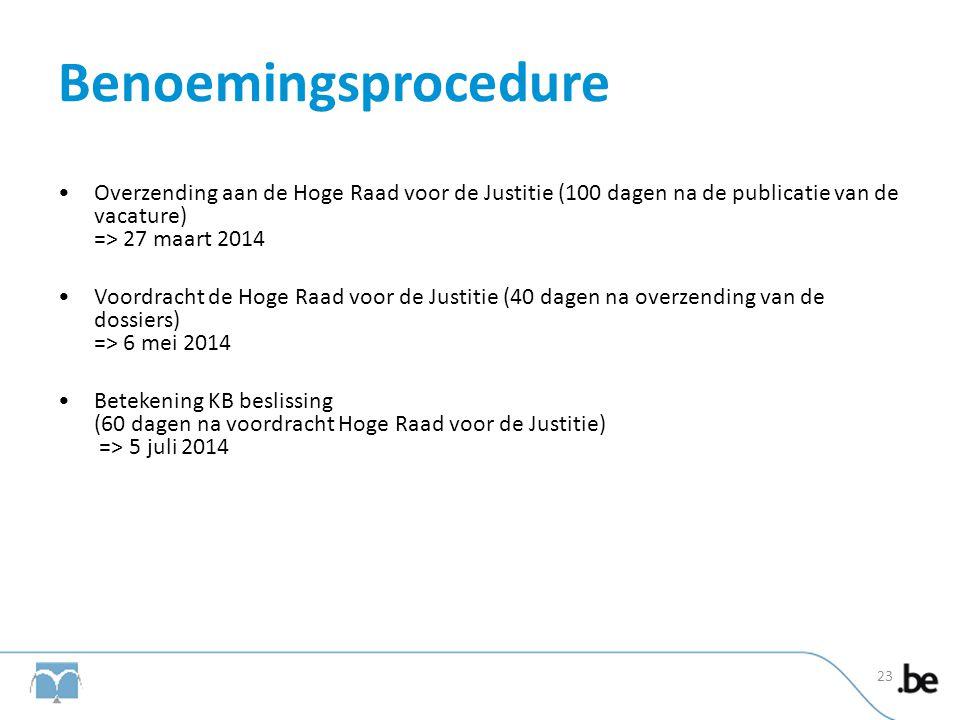 Benoemingsprocedure •Overzending aan de Hoge Raad voor de Justitie (100 dagen na de publicatie van de vacature) => 27 maart 2014 •Voordracht de Hoge R