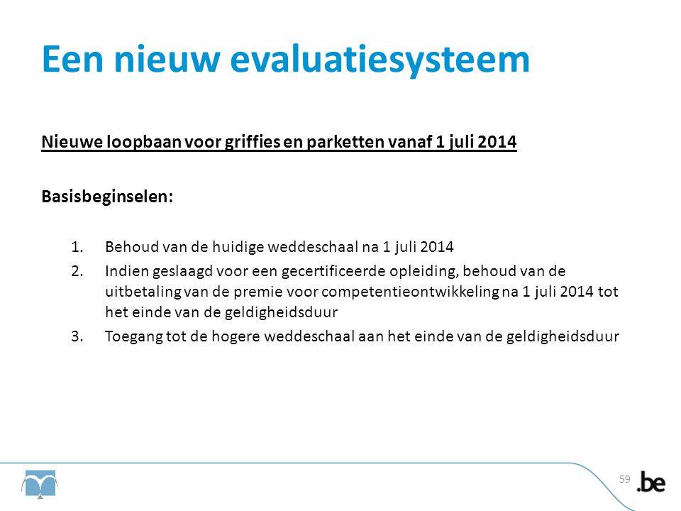 Een nieuw evaluatiesysteem Nieuwe loopbaan voor griffies en parketten vanaf 1 juli 2014 Basisbeginselen: 1.Behoud van de huidige weddeschaal na 1 juli