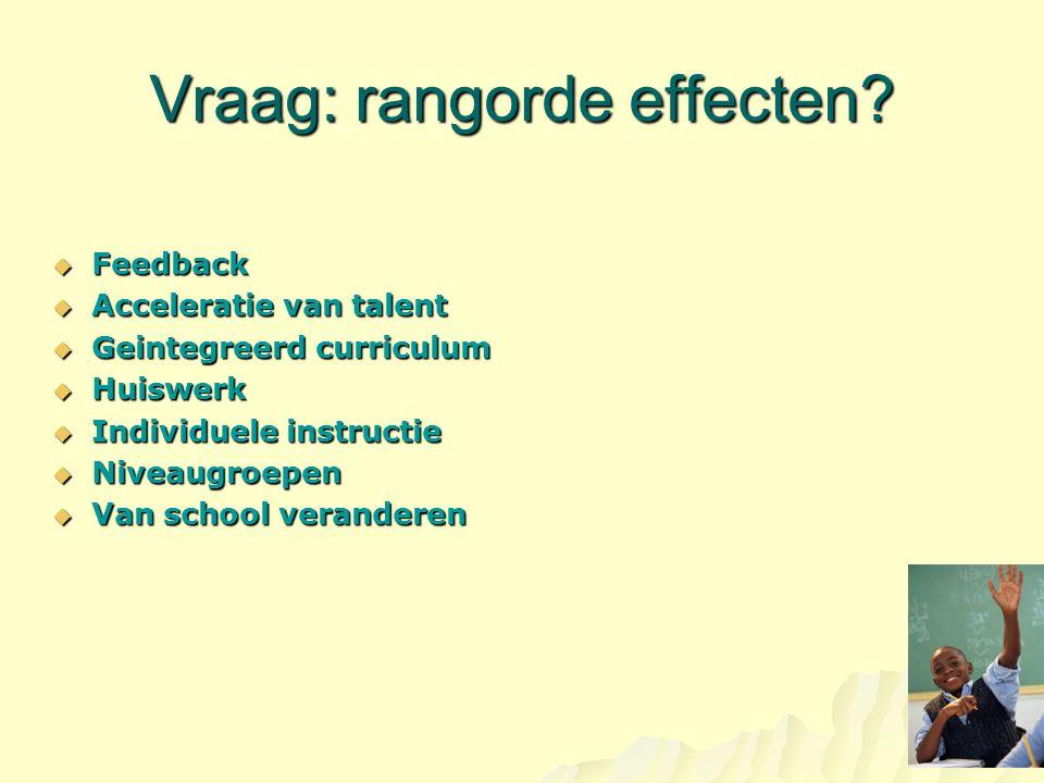 Vraag: rangorde effecten?  Feedback  Acceleratie van talent  Geintegreerd curriculum  Huiswerk  Individuele instructie  Niveaugroepen  Van scho