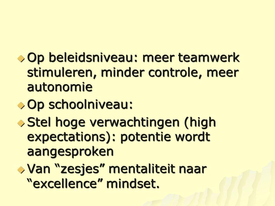  Op beleidsniveau: meer teamwerk stimuleren, minder controle, meer autonomie  Op schoolniveau:  Stel hoge verwachtingen (high expectations): potent