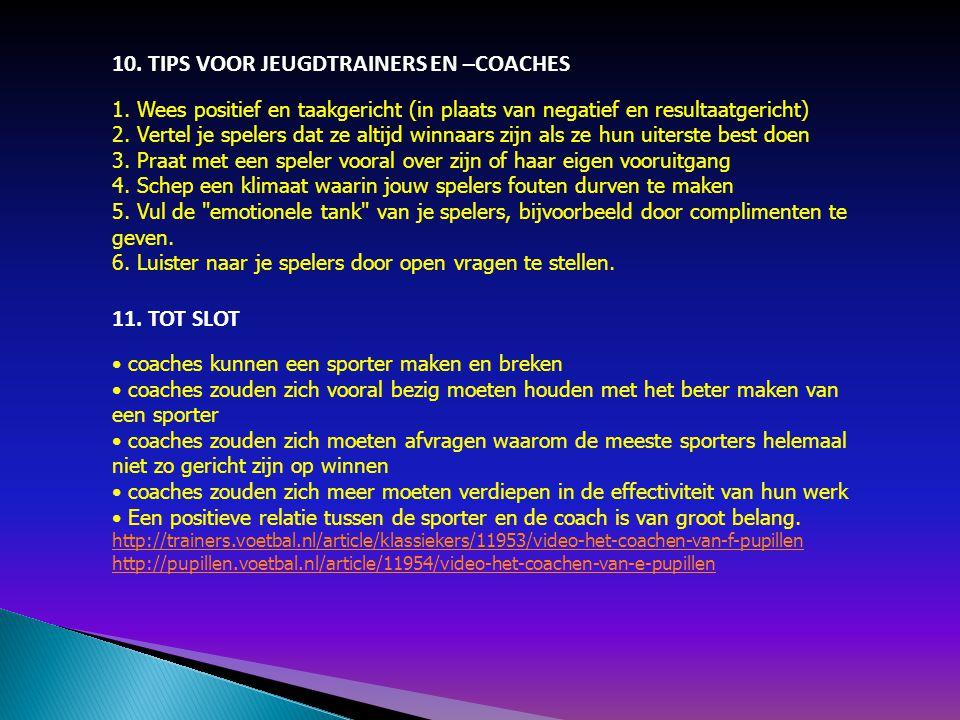10. TIPS VOOR JEUGDTRAINERS EN –COACHES 1. Wees positief en taakgericht (in plaats van negatief en resultaatgericht) 2. Vertel je spelers dat ze altij