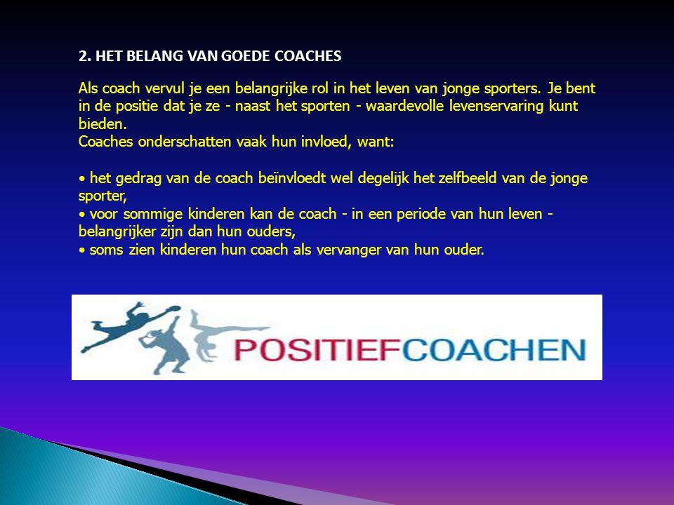 2. HET BELANG VAN GOEDE COACHES Als coach vervul je een belangrijke rol in het leven van jonge sporters. Je bent in de positie dat je ze - naast het s