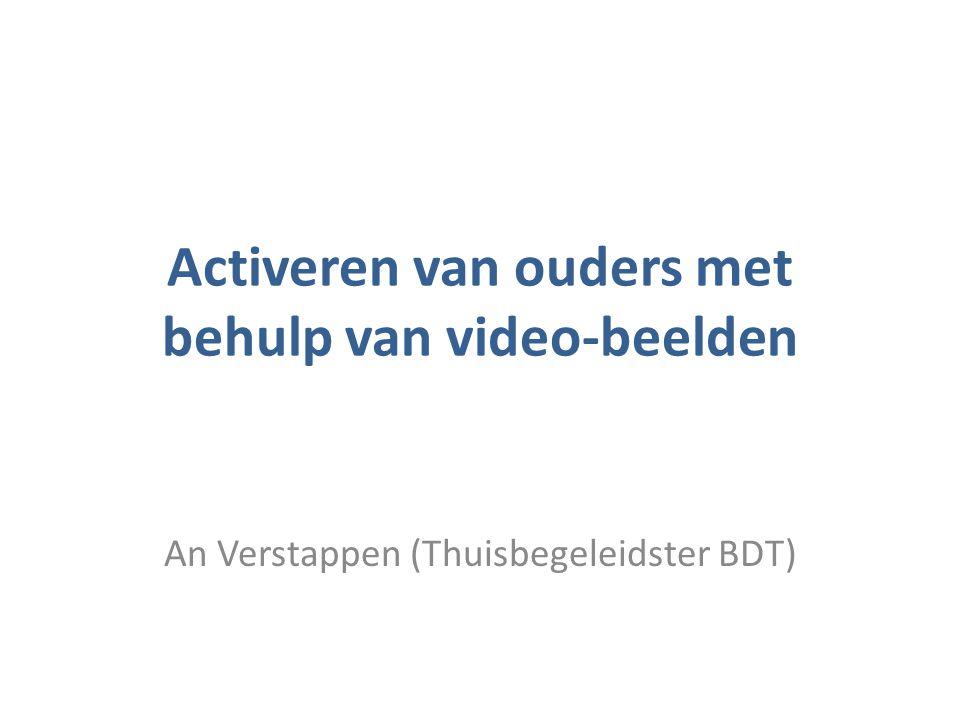 Activeren van ouders met behulp van video-beelden An Verstappen (Thuisbegeleidster BDT)