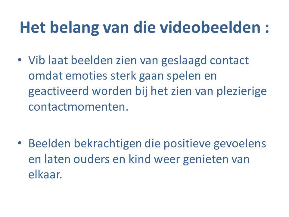 Het belang van die videobeelden : • Vib laat beelden zien van geslaagd contact omdat emoties sterk gaan spelen en geactiveerd worden bij het zien van