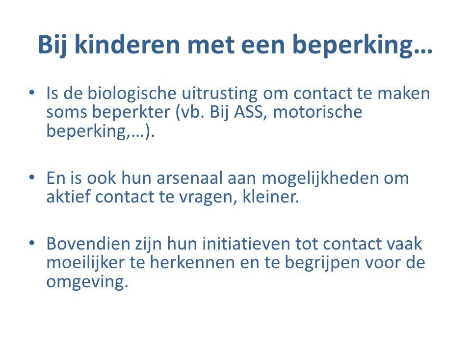 Bij kinderen met een beperking… • Is de biologische uitrusting om contact te maken soms beperkter (vb. Bij ASS, motorische beperking,…). • En is ook h