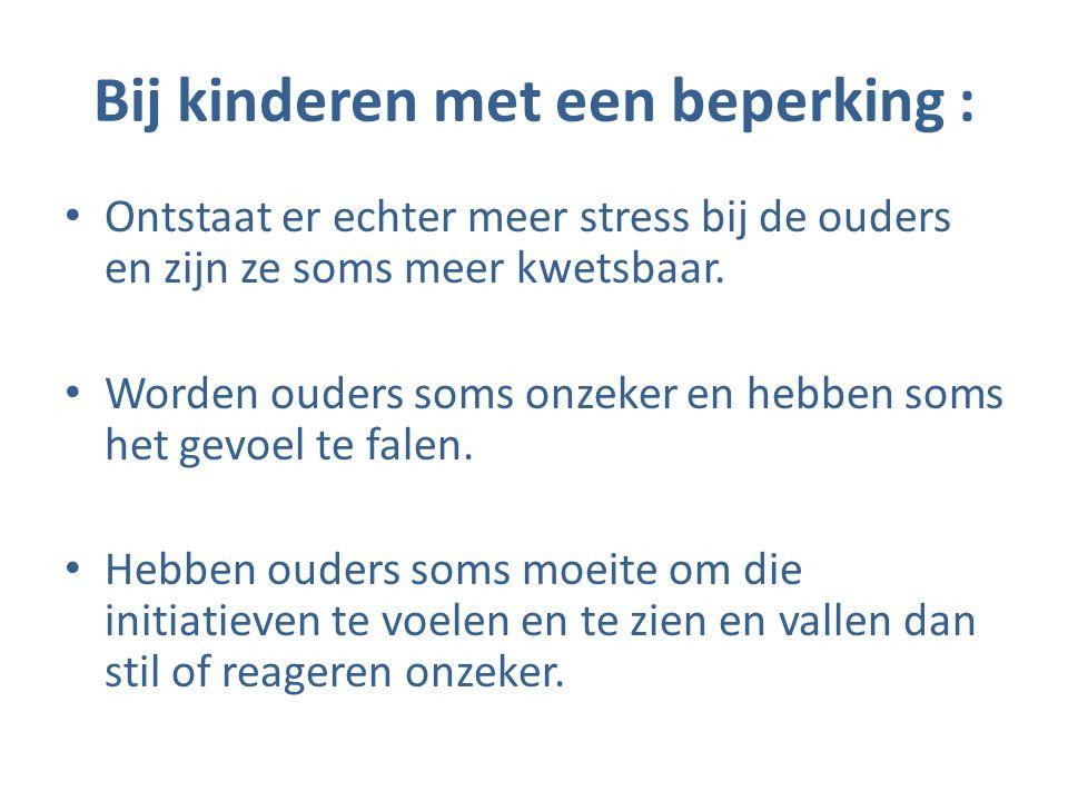 Bij kinderen met een beperking : • Ontstaat er echter meer stress bij de ouders en zijn ze soms meer kwetsbaar. • Worden ouders soms onzeker en hebben