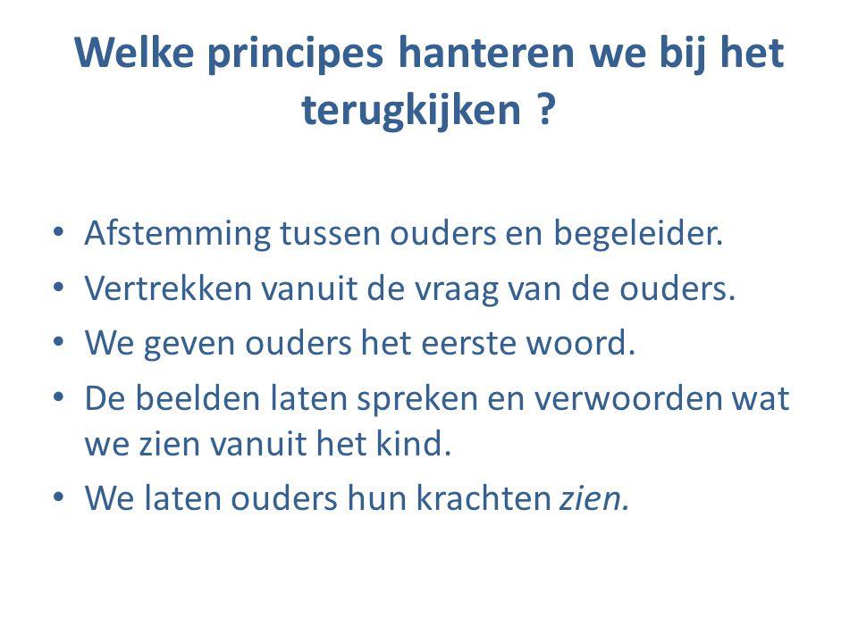 Welke principes hanteren we bij het terugkijken ? • Afstemming tussen ouders en begeleider. • Vertrekken vanuit de vraag van de ouders. • We geven oud