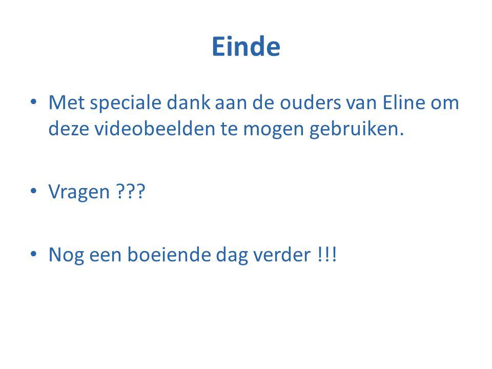 Einde • Met speciale dank aan de ouders van Eline om deze videobeelden te mogen gebruiken. • Vragen ??? • Nog een boeiende dag verder !!!