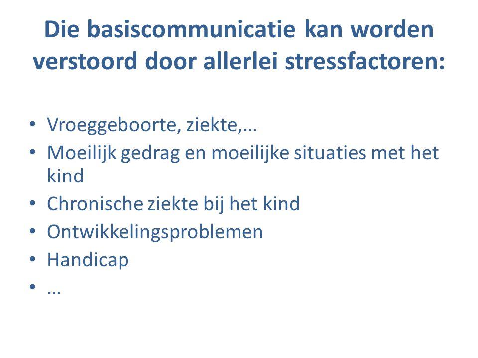 Die basiscommunicatie kan worden verstoord door allerlei stressfactoren: • Vroeggeboorte, ziekte,… • Moeilijk gedrag en moeilijke situaties met het ki