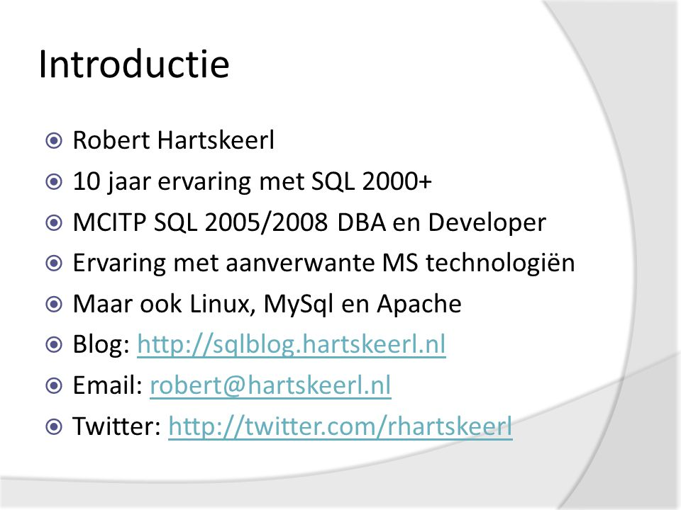 Introductie  Robert Hartskeerl  10 jaar ervaring met SQL 2000+  MCITP SQL 2005/2008 DBA en Developer  Ervaring met aanverwante MS technologiën  Maar ook Linux, MySql en Apache  Blog: http://sqlblog.hartskeerl.nlhttp://sqlblog.hartskeerl.nl  Email: robert@hartskeerl.nlrobert@hartskeerl.nl  Twitter: http://twitter.com/rhartskeerlhttp://twitter.com/rhartskeerl