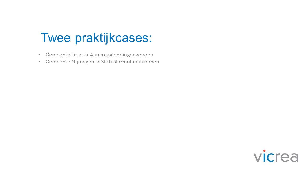 Twee praktijkcases: • Gemeente Lisse -> Aanvraagleerlingenvervoer • Gemeente Nijmegen -> Statusformulier inkomen
