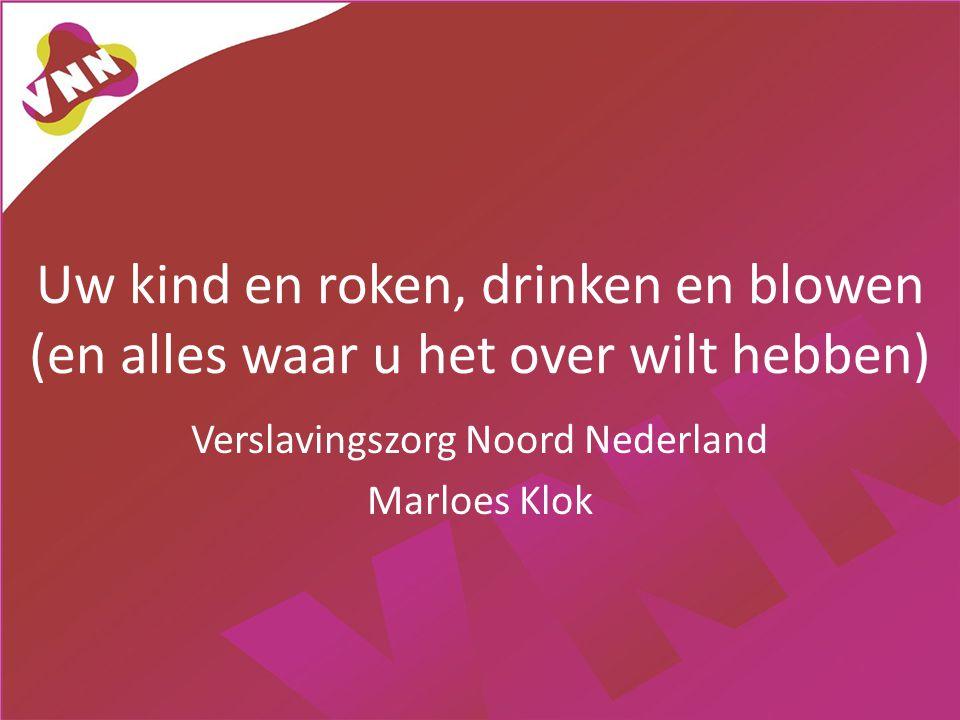 Uw kind en roken, drinken en blowen (en alles waar u het over wilt hebben) Verslavingszorg Noord Nederland Marloes Klok