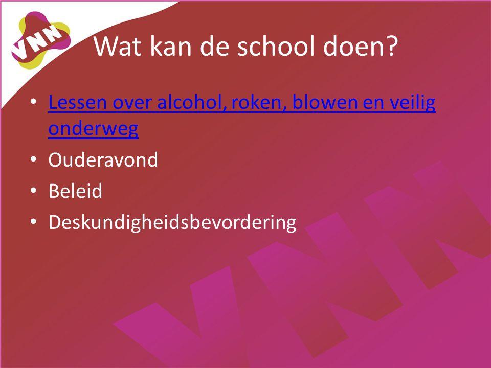 Wat kan de school doen? • Lessen over alcohol, roken, blowen en veilig onderweg Lessen over alcohol, roken, blowen en veilig onderweg • Ouderavond • B