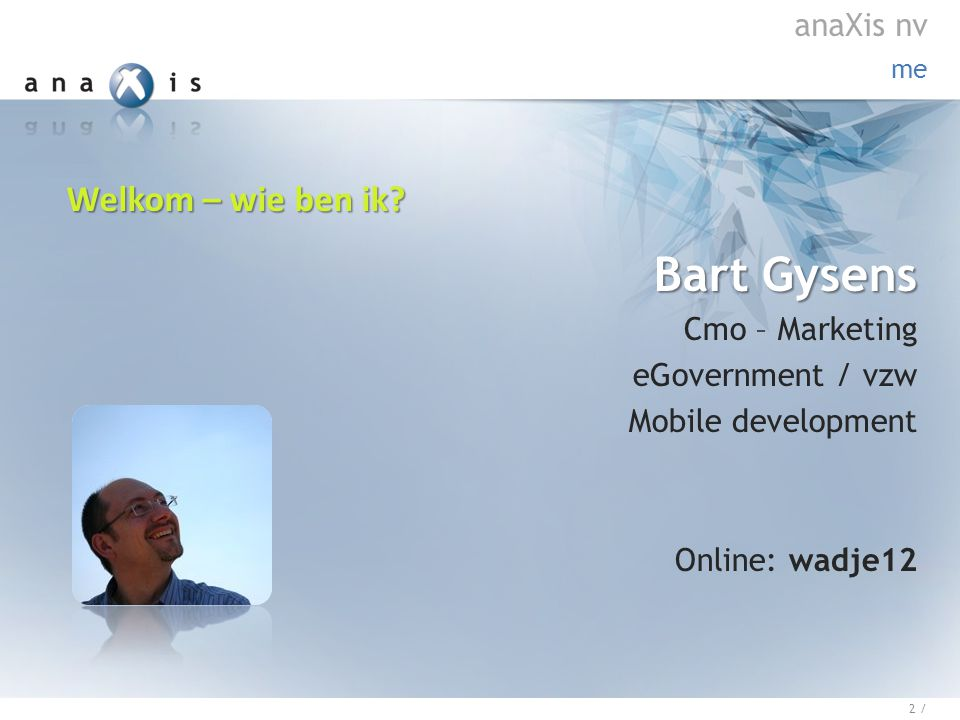 Bart Gysens Cmo – Marketing eGovernment / vzw Mobile development Online: wadje12 me 2 / anaXis nv Welkom – wie ben ik?