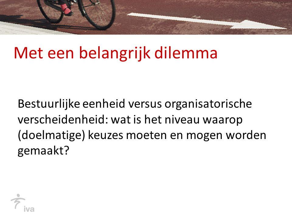 Met een belangrijk dilemma Bestuurlijke eenheid versus organisatorische verscheidenheid: wat is het niveau waarop (doelmatige) keuzes moeten en mogen worden gemaakt