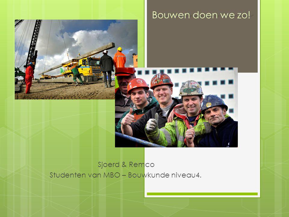 Bouwen doen we zo! Sjoerd & Remco Studenten van MBO – Bouwkunde niveau4.