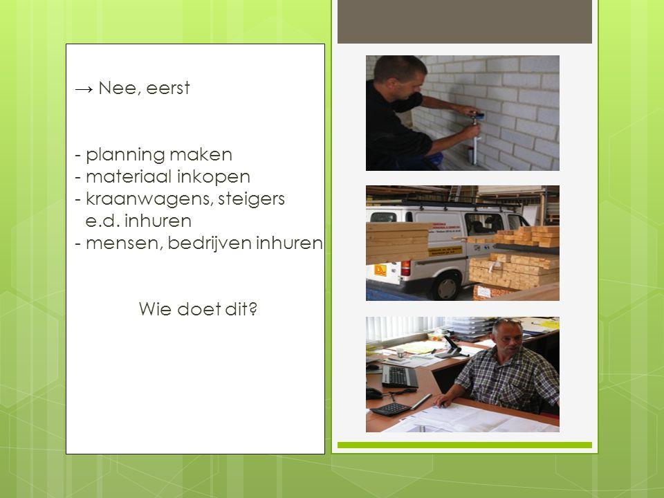 → Nee, eerst - planning maken - materiaal inkopen - kraanwagens, steigers e.d.