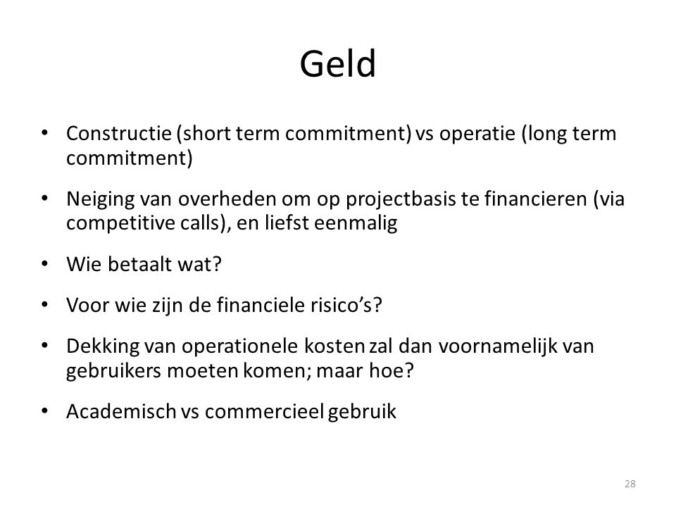 Geld • Constructie (short term commitment) vs operatie (long term commitment) • Neiging van overheden om op projectbasis te financieren (via competitive calls), en liefst eenmalig • Wie betaalt wat.