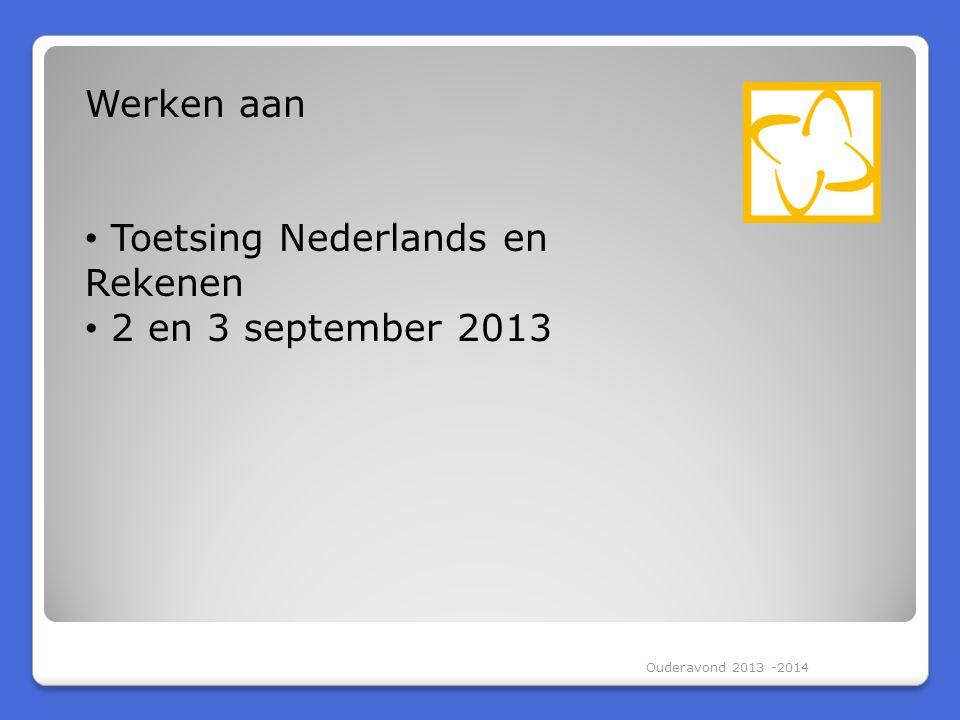 Ouderavond 2013 -2014 Werken aan • Toetsing Nederlands en Rekenen • 2 en 3 september 2013