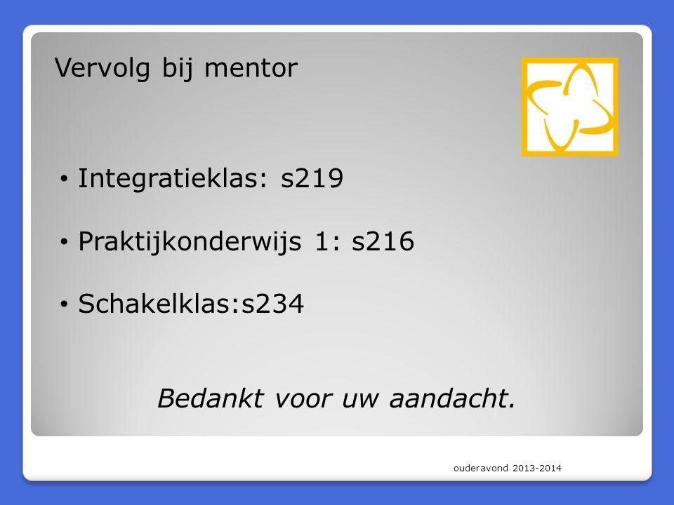 ouderavond 2013-2014 Vervolg bij mentor • Integratieklas: s219 • Praktijkonderwijs 1: s216 • Schakelklas:s234 Bedankt voor uw aandacht.