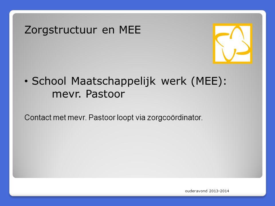 ouderavond 2013-2014 Zorgstructuur en MEE • School Maatschappelijk werk (MEE): mevr. Pastoor Contact met mevr. Pastoor loopt via zorgcoördinator.
