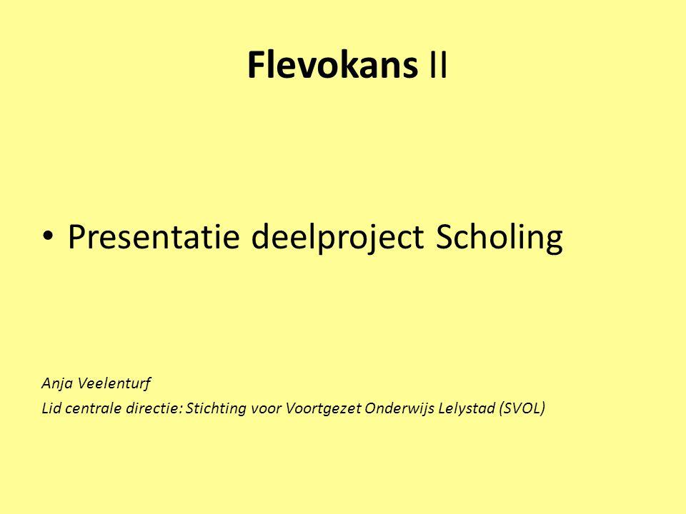 Flevokans II • Presentatie deelproject Scholing Anja Veelenturf Lid centrale directie: Stichting voor Voortgezet Onderwijs Lelystad (SVOL)