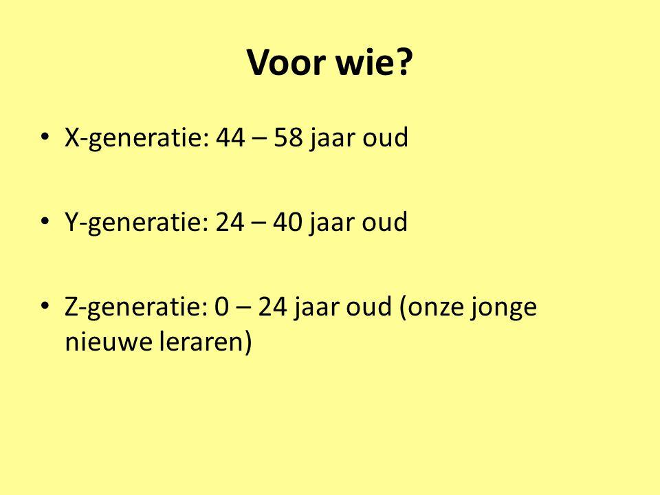 Voor wie? • X-generatie: 44 – 58 jaar oud • Y-generatie: 24 – 40 jaar oud • Z-generatie: 0 – 24 jaar oud (onze jonge nieuwe leraren)