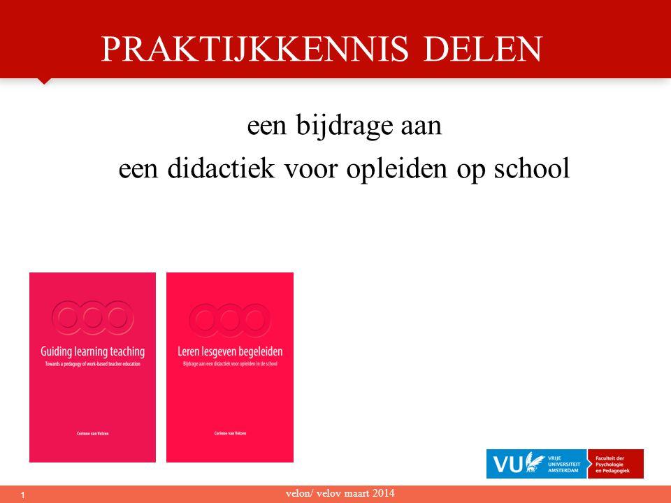 1 PRAKTIJKKENNIS DELEN een bijdrage aan een didactiek voor opleiden op school velon/ velov maart 2014