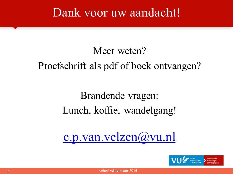 16 Meer weten? Proefschrift als pdf of boek ontvangen? Brandende vragen: Lunch, koffie, wandelgang! c.p.van.velzen@vu.nl velon/ velov maart 2014 Dank
