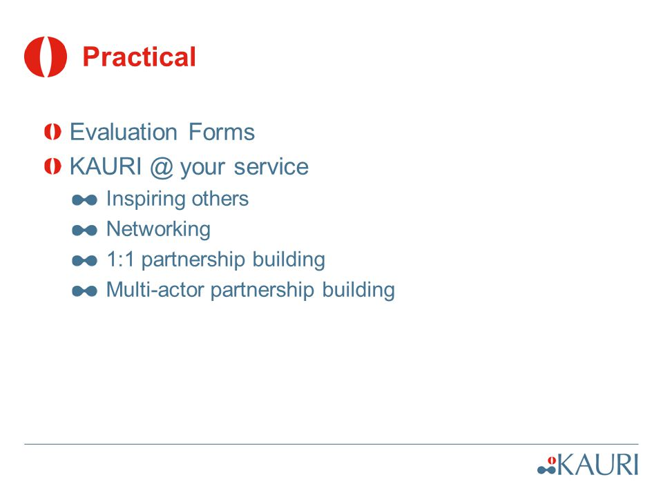 Practical Evaluation Forms KAURI @ your service Inspiring others Networking 1:1 partnership building Multi-actor partnership building