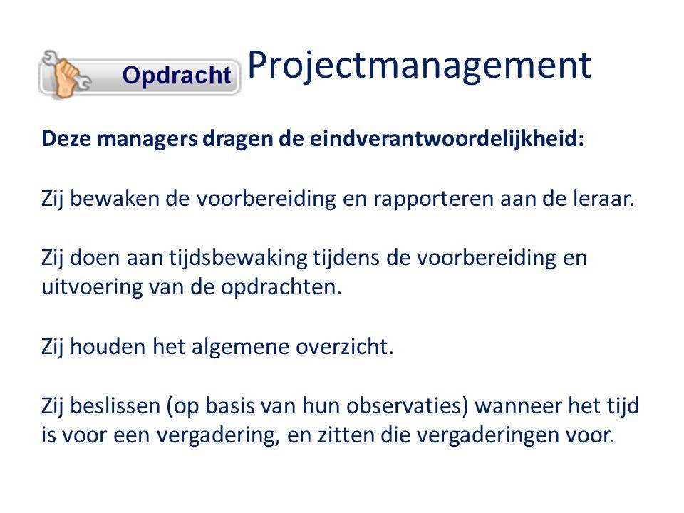 Projectmanagement Deze managers dragen de eindverantwoordelijkheid: Zij bewaken de voorbereiding en rapporteren aan de leraar.