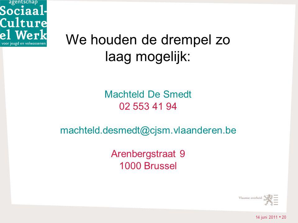 14 juni 2011 • 20 We houden de drempel zo laag mogelijk: Machteld De Smedt 02 553 41 94 machteld.desmedt@cjsm.vlaanderen.be Arenbergstraat 9 1000 Brussel