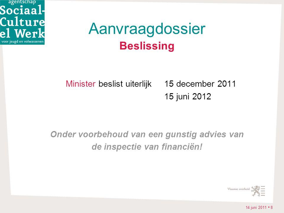 14 juni 2011 • 8 Beslissing Minister beslist uiterlijk 15 december 2011 15 juni 2012 Onder voorbehoud van een gunstig advies van de inspectie van financiën.