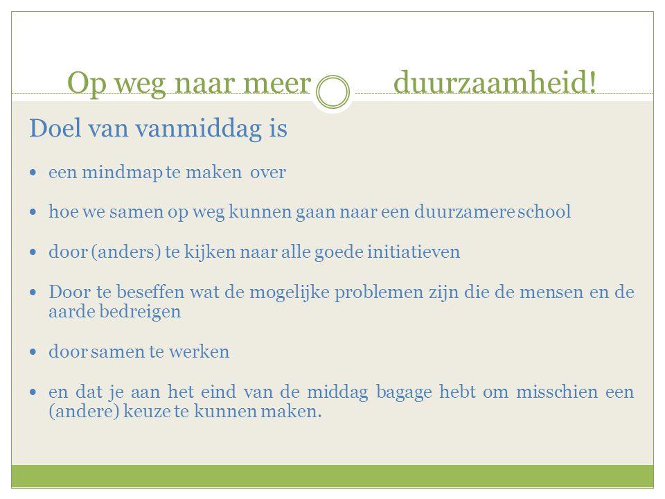 Op weg naar meer duurzaamheid! Doel van vanmiddag is  een mindmap te maken over  hoe we samen op weg kunnen gaan naar een duurzamere school  door (