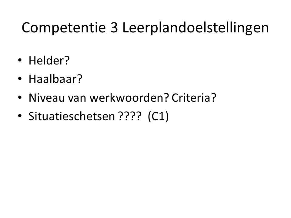 Competentie 3 Leerplandoelstellingen • Helder? • Haalbaar? • Niveau van werkwoorden? Criteria? • Situatieschetsen ???? (C1)