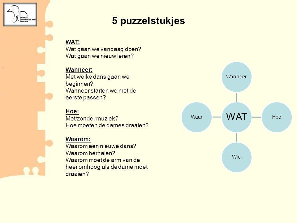 5 puzzelstukjes WAT WanneerHoeWieWaar WAT: Wat gaan we vandaag doen? Wat gaan we nieuw leren? Wanneer: Met welke dans gaan we beginnen? Wanneer starte
