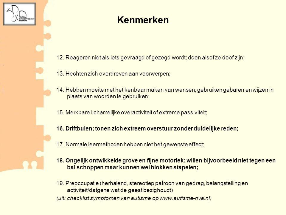 12. Reageren niet als iets gevraagd of gezegd wordt; doen alsof ze doof zijn; 13. Hechten zich overdreven aan voorwerpen; 14. Hebben moeite met het ke