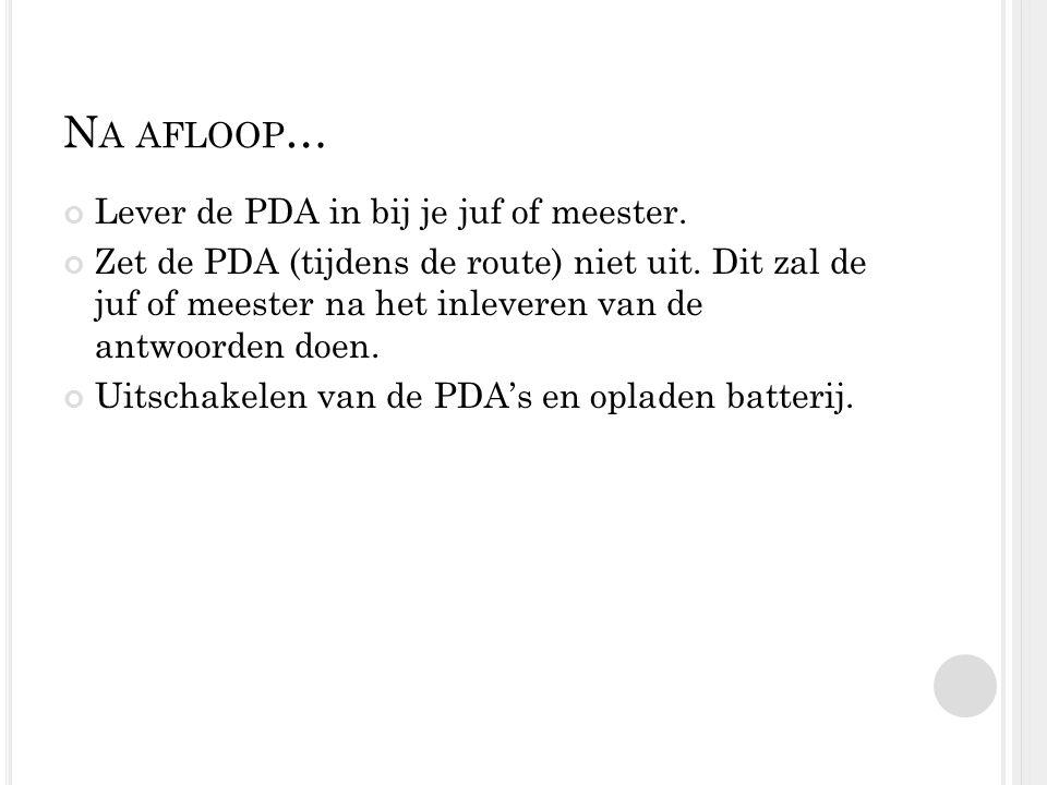 N A AFLOOP … Lever de PDA in bij je juf of meester. Zet de PDA (tijdens de route) niet uit. Dit zal de juf of meester na het inleveren van de antwoord