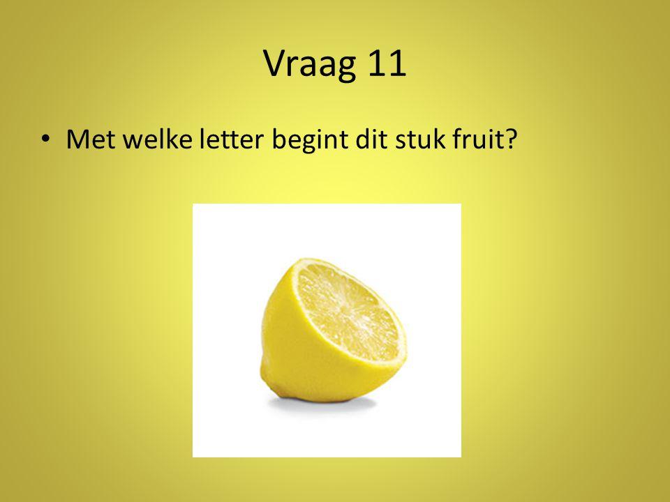 Vraag 11 • Met welke letter begint dit stuk fruit?