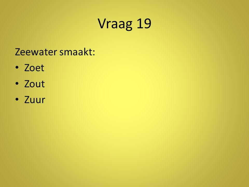 Vraag 19 Zeewater smaakt: • Zoet • Zout • Zuur