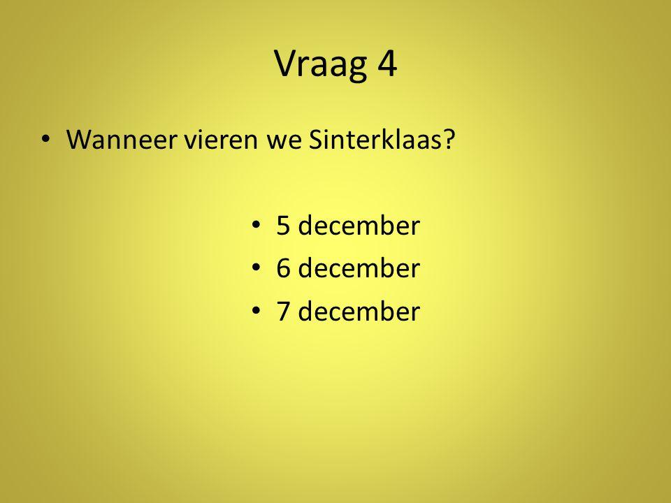 Vraag 4 •W•Wanneer vieren we Sinterklaas? •5•5 december •6•6 december •7•7 december
