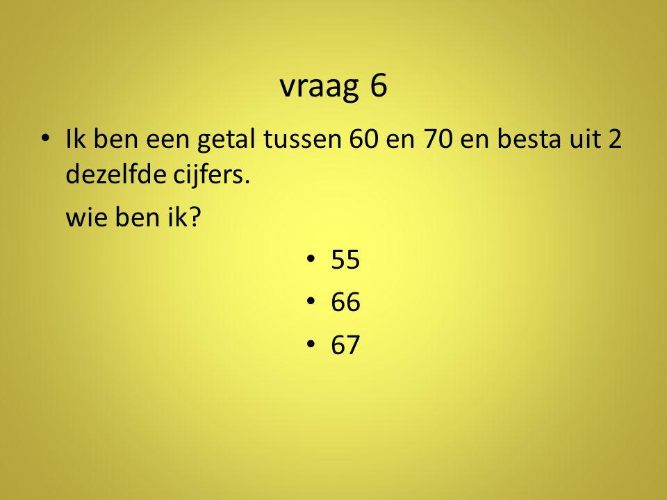 vraag 6 •I•Ik ben een getal tussen 60 en 70 en besta uit 2 dezelfde cijfers.
