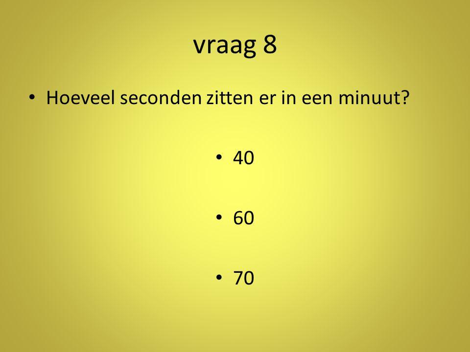 vraag 8 •H•Hoeveel seconden zitten er in een minuut? •4•40 •6•60 •7•70