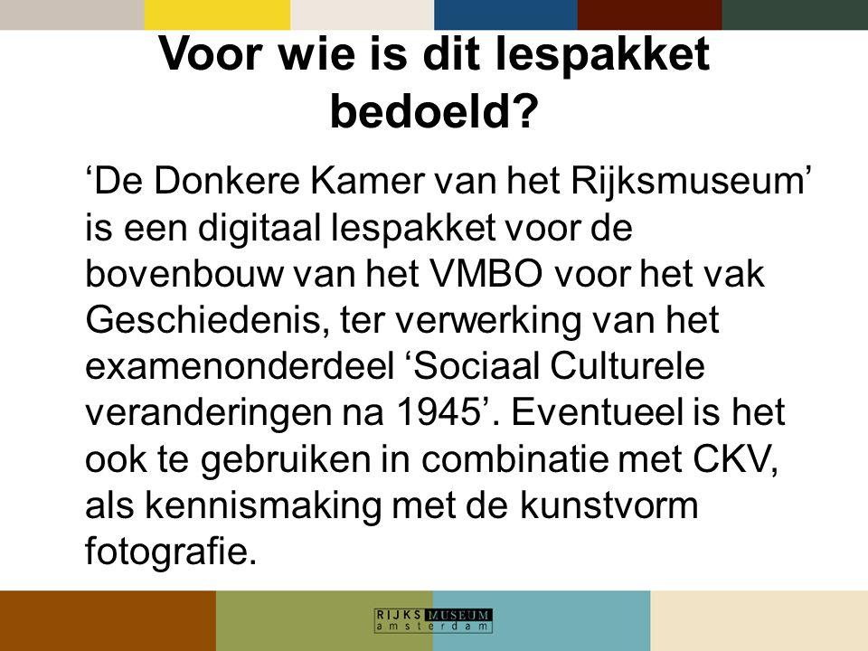 Voor wie is dit lespakket bedoeld? 'De Donkere Kamer van het Rijksmuseum' is een digitaal lespakket voor de bovenbouw van het VMBO voor het vak Geschi