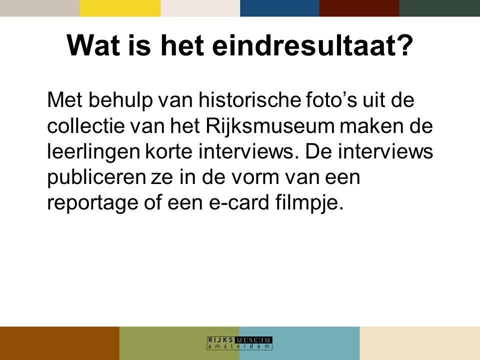 Wat is het eindresultaat? Met behulp van historische foto's uit de collectie van het Rijksmuseum maken de leerlingen korte interviews. De interviews p