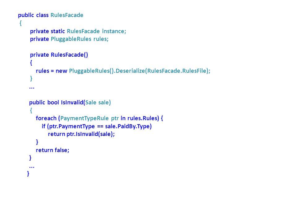 public class RulesFacade { private static RulesFacade instance; private PluggableRules rules; private RulesFacade() { rules = new PluggableRules().Deserialize(RulesFacade.RulesFile); }...