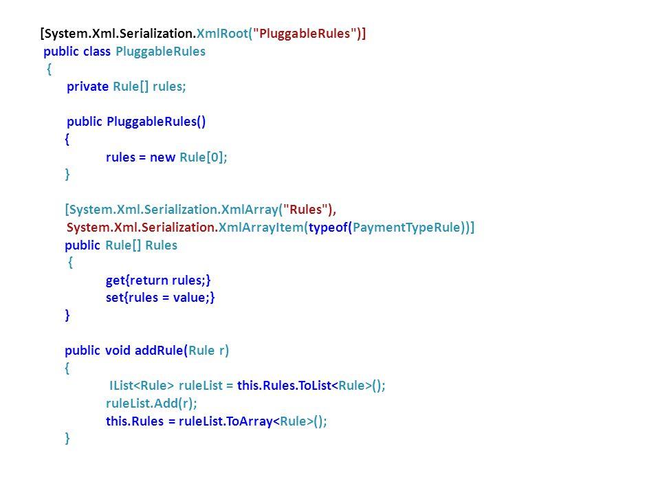 [System.Xml.Serialization.XmlRoot( PluggableRules )] public class PluggableRules { private Rule[] rules; public PluggableRules() { rules = new Rule[0]; } [System.Xml.Serialization.XmlArray( Rules ), System.Xml.Serialization.XmlArrayItem(typeof(PaymentTypeRule))] public Rule[] Rules { get{return rules;} set{rules = value;} } public void addRule(Rule r) { IList ruleList = this.Rules.ToList (); ruleList.Add(r); this.Rules = ruleList.ToArray (); }